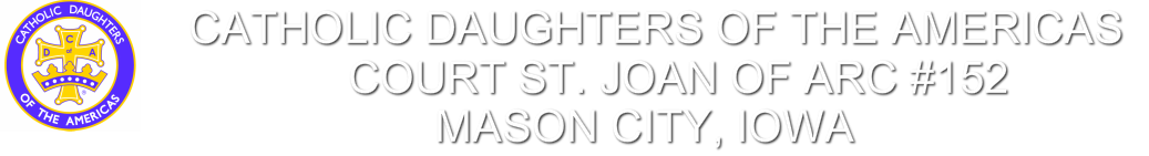 CATHOLIC DAUGHTERS OF THE AMERICAS<br />cOURT sT. jOAN OF aRC #152<br />mASON city, iOWA